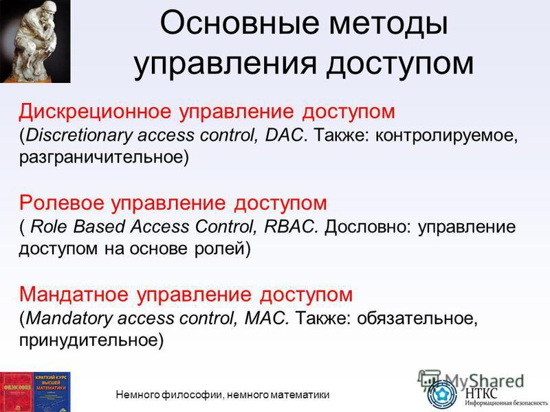 Немного философии, немного математики Основные методы управления доступом Дискреционное управление доступом (Discretionary access control, DAC. Также: контролируемое, разграничительное) Ролевое управление доступом ( Role Based Access Control, RBAC. Д