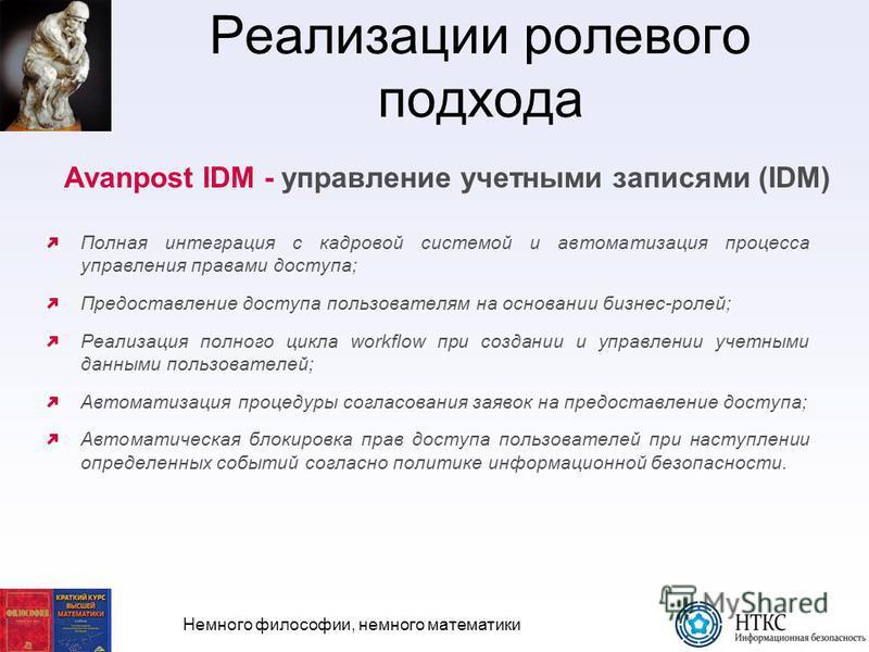 Немного философии, немного математики Реализации ролевого подхода Avanpost IDM - управление учетными записями (IDM) Полная интеграция с кадровой системой и автоматизация процесса управления правами доступа; Предоставление доступа пользователям на осн