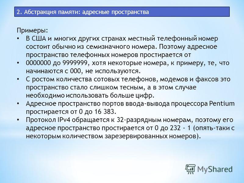 2. Абстракция памяти: адресные пространства Примеры: В США и многих других странах местный телефонный номер состоит обычно из семизначного номера. Поэтому адресное пространство телефонных номеров простирается от 0000000 до 9999999, хотя некоторые ном