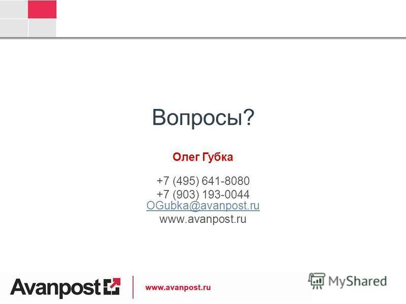 Вопросы? Олег Губка +7 (495) 641-8080 +7 (903) 193-0044 OGubka@avanpost.ru OGubka@avanpost.ru www.avanpost.ru