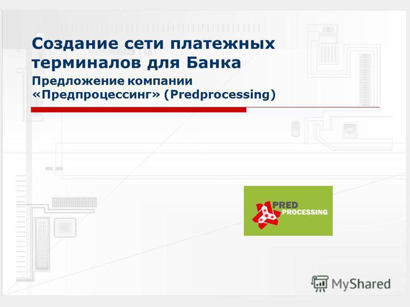 Создание сети платежных терминалов для Банка Предложение компании «Предпроцессинг» (Predprocessing)