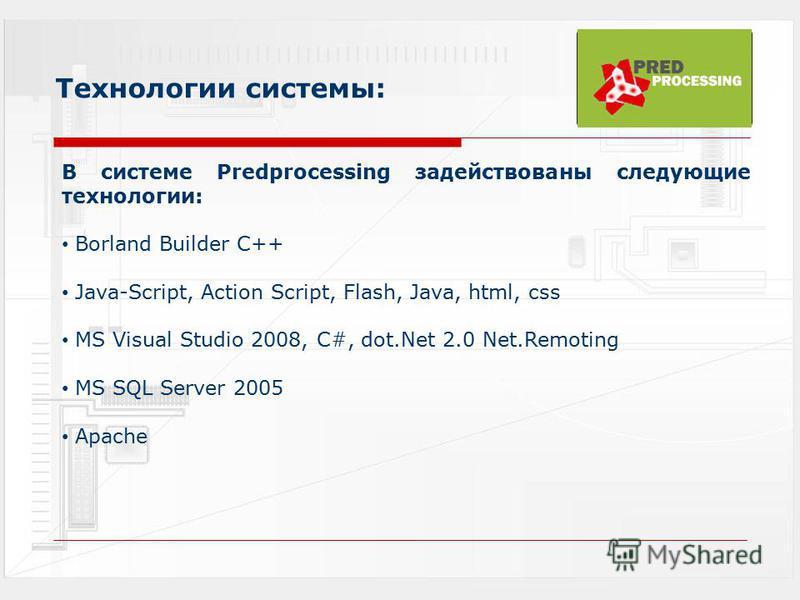 Технологии системы: В системе Predprocessing задействованы следующие технологии: Borland Builder С++ Java-Script, Action Script, Flash, Java, html, css MS Visual Studio 2008, C#, dot.Net 2.0 Net.Remoting MS SQL Server 2005 Apache
