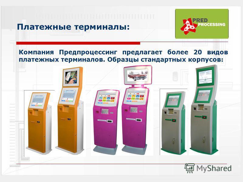 Платежные терминалы: Компания Предпроцессинг предлагает более 20 видов платежных терминалов. Образцы стандартных корпусов: