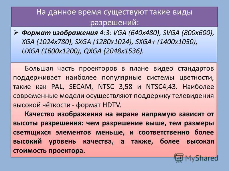 На данное время существуют такие виды разрешений: Формат изображения 4:3: VGA (640 х 480), SVGA (800 х 600), XGA (1024 х 780), SXGA (1280 х 1024), SXGA+ (1400 х 1050), UXGA (1600x1200), QXGA (2048x1536). Большая часть проекторов в плане видео стандар