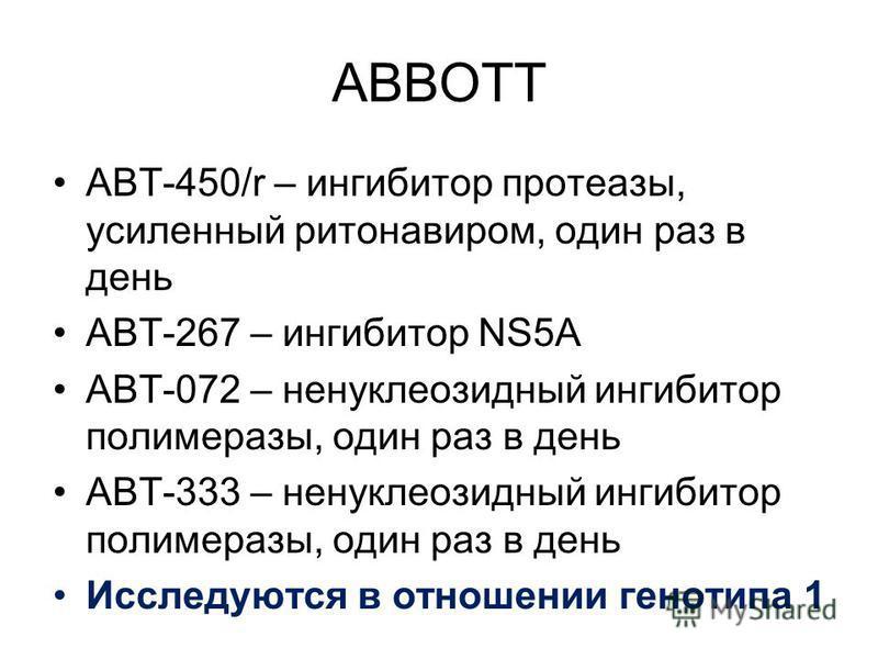 ABBOTT ABT-450/r – ингибитор протеазы, усиленный ритонавиром, один раз в день ABT-267 – ингибитор NS5A ABT-072 – ненуклеозидный ингибитор полимеразы, один раз в день ABT-333 – ненуклеозидный ингибитор полимеразы, один раз в день Исследуются в отношен