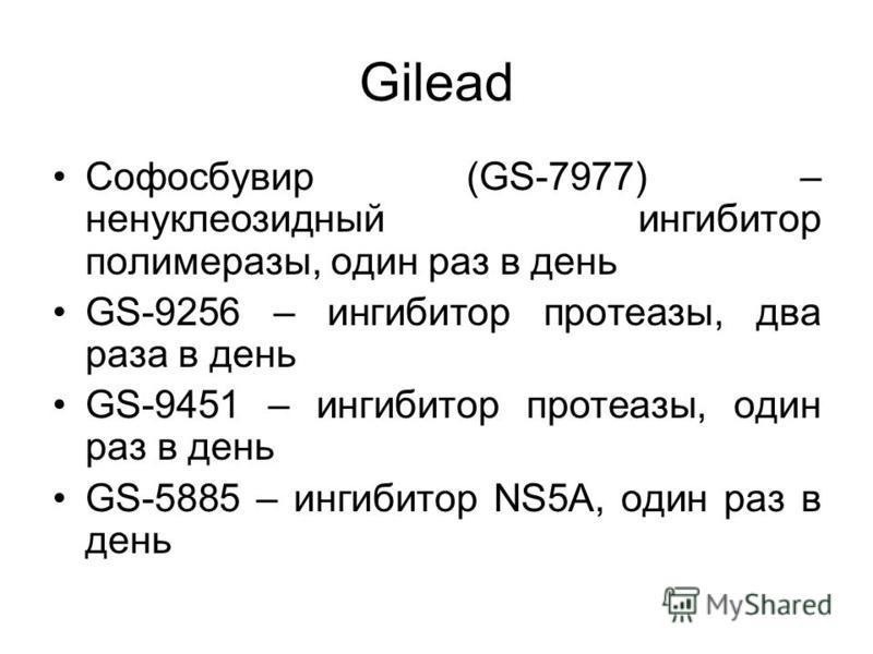 Gilead Софосбувир (GS-7977) – ненуклеозидный ингибитор полимеразы, один раз в день GS-9256 – ингибитор протеазы, два раза в день GS-9451 – ингибитор протеазы, один раз в день GS-5885 – ингибитор NS5A, один раз в день