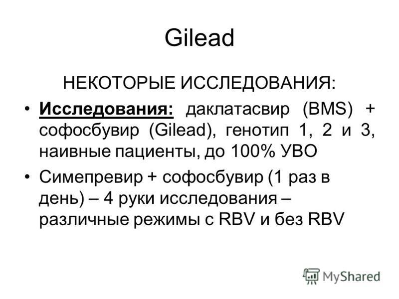Gilead НЕКОТОРЫЕ ИССЛЕДОВАНИЯ: Исследования: даклатасвир (BMS) + софосбувир (Gilead), генотип 1, 2 и 3, наивные пациенты, до 100% УВО Симепревир + софосбувир (1 раз в день) – 4 руки исследования – различные режимы с RBV и без RBV