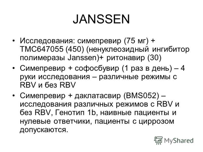 JANSSEN Исследования: симепревир (75 мг) + TMC647055 (450) (ненуклеозидный ингибитор полимеразы Janssen)+ ритонавир (30) Симепревир + софосбувир (1 раз в день) – 4 руки исследования – различные режимы с RBV и без RBV Симепревир + даклатасвир (BMS052)