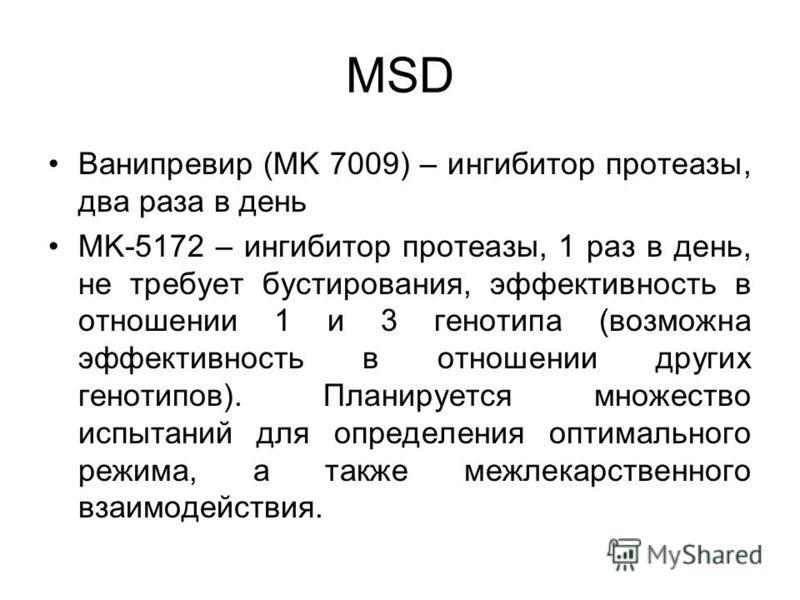 MSD Ванипревир (MK 7009) – ингибитор протеазы, два раза в день MK-5172 – ингибитор протеазы, 1 раз в день, не требует бустирования, эффективность в отношении 1 и 3 генотипа (возможна эффективность в отношении других генотипов). Планируется множество