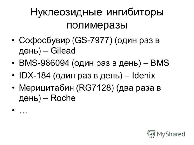 Нуклеозидные ингибиторы полимеразы Софосбувир (GS-7977) (один раз в день) – Gilead BMS-986094 (один раз в день) – BMS IDX-184 (один раз в день) – Idenix Мерицитабин (RG7128) (два раза в день) – Roche …