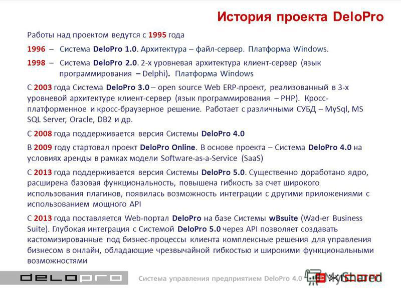 История проекта DeloPro Работы над проектом ведутся с 1995 года 1996 – Система DeloPro 1.0. Архитектура – файл-сервер. Платформа Windows. 1998 – Система DeloPro 2.0. 2-х уровневая архитектура клиент-сервер (язык программирования – Delphi). Платформа