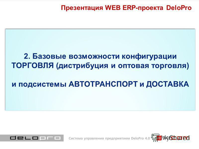 2. Базовые возможности конфигурации ТОРГОВЛЯ (дистрибуция и оптовая торговля) и подсистемы АВТОТРАНСПОРТ и ДОСТАВКА Презентация WEB ERP-проекта DeloPro
