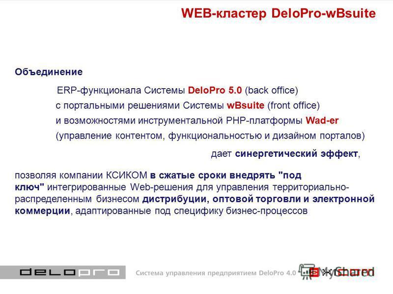 Объединение ERP-функционала Системы DeloPro 5.0 (back office) с портальными решениями Системы wBsuite (front office) и возможностями инструментальной PHP-платформы Wad-er (управление контентом, функциональностью и дизайном порталов) дает синергетичес