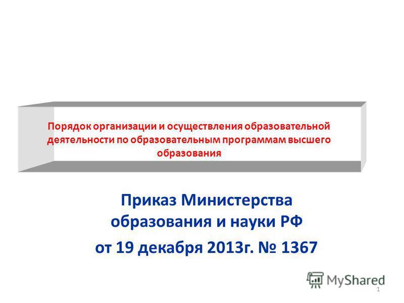 Порядок организации и осуществления образовательной деятельности по образовательным программам высшего образования Приказ Министерства образования и науки РФ от 19 декабря 2013 г. 1367 1