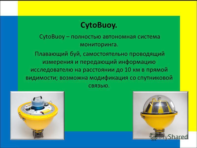 CytoBuoy. CytoBuoy – полностью автономная система мониторинга. Плавающий буй, самостоятельно проводящий измерения и передающий информацию исследователю на расстоянии до 10 км в прямой видимости; возможна модификация со спутниковой связью.