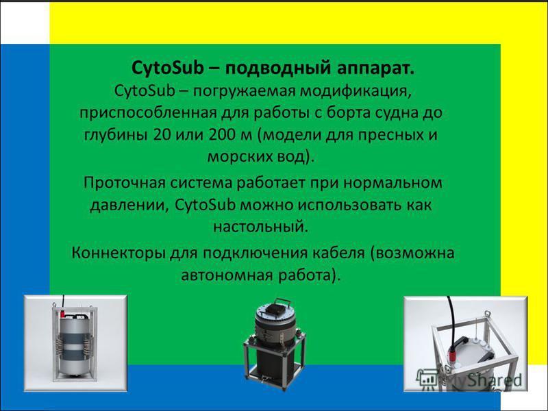 CytoSub – подводный аппарат. CytoSub – погружаемая модификация, приспособленная для работы с борта судна до глубины 20 или 200 м (модели для пресных и морских вод). Проточная система работает при нормальном давлении, CytoSub можно использовать как на