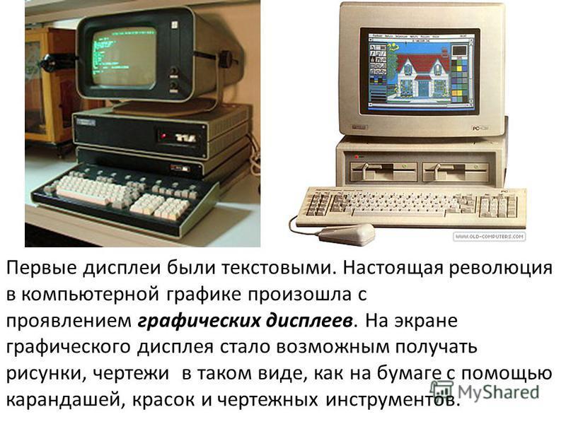 Первые дисплеи были текстовыми. Настоящая революция в компьютерной графике произошла с проявлением графических дисплеев. На экране графического дисплея стало возможным получать рисунки, чертежи в таком виде, как на бумаге с помощью карандашей, красок