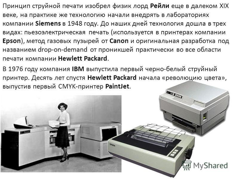 Принцип струйной печати изобрел физик лорд Рейли еще в далеком XIX веке, на практике же технологию начали внедрять в лабораториях компании Siemens в 1948 году. До наших дней технология дошла в трех видах: пьезоэлектрическая печать (используется в при
