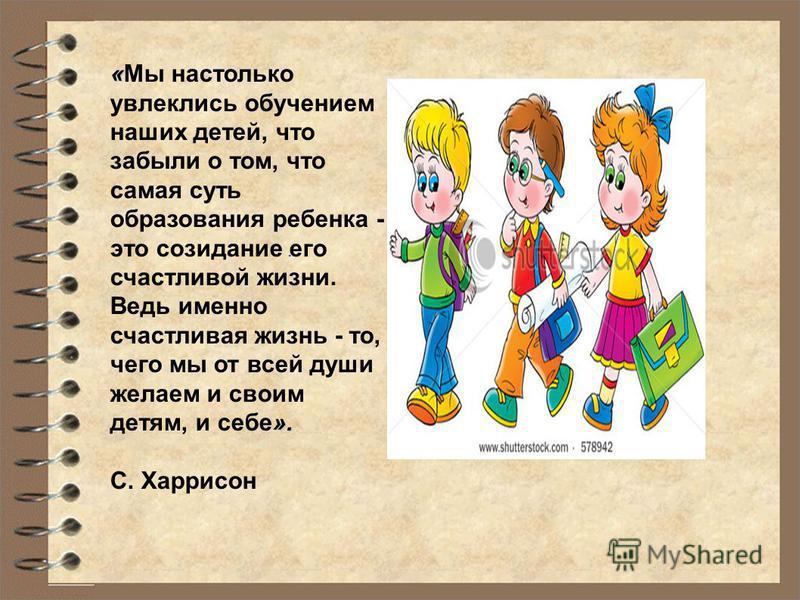 . « ». «Мы настолько увлеклись обучением наших детей, что забыли о том, что самая суть образования ребенка - это созидание его счастливой жизни. Ведь именно счастливая жизнь - то, чего мы от всей души желаем и своим детям, и себе». С. Харрисон