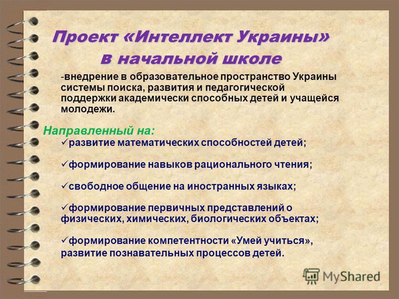 Проект « Интеллект Украины » в начальной школе -внедрение в образовательное пространство Украины системы поиска, развития и педагогической поддержки академически способных детей и учащейся молодежи. Направленный на: развитие математических способност