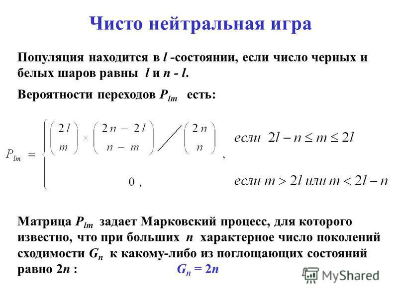Популяция находится в l -состоянии, если число черных и белых шаров равны l и n - l. Вероятности переходов P lm есть: Матрица P lm задает Марковский процесс, для которого известно, что при больших n характерное число поколений сходимости G n к какому