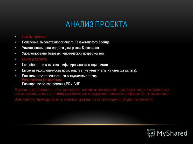 АНАЛИЗ ПРОЕКТА Плюсы проекта: Появление высокотехнологичного Казахстанского бренда. Уникальность производства для рынка Казахстана. Удовлетворение базовых человеческих потребностей. Минусы проекта: Потребность в высококвалифицированных специалистах.