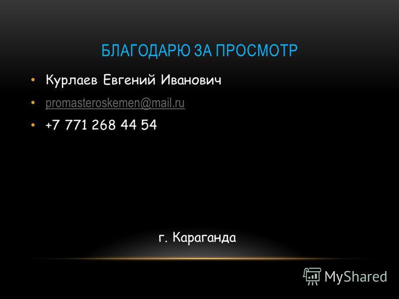 БЛАГОДАРЮ ЗА ПРОСМОТР Курлаев Евгений Иванович promasteroskemen@mail.ru +7 771 268 44 54 г. Караганда