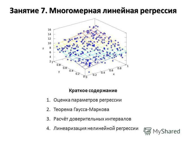 Занятие 7. Многомерная линейная регрессия Краткое содержание 1. Оценка параметров регрессии 2. Теорема Гаусса-Маркова 3.Расчёт доверительных интервалов 4. Линеаризация нелинейной регрессии