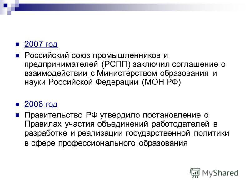 2007 год Российский союз промышленников и предпринимателей (РСПП) заключил соглашение о взаимодействии с Министерством образования и науки Российской Федерации (МОН РФ) 2008 год Правительство РФ утвердило постановление о Правилах участия объединений