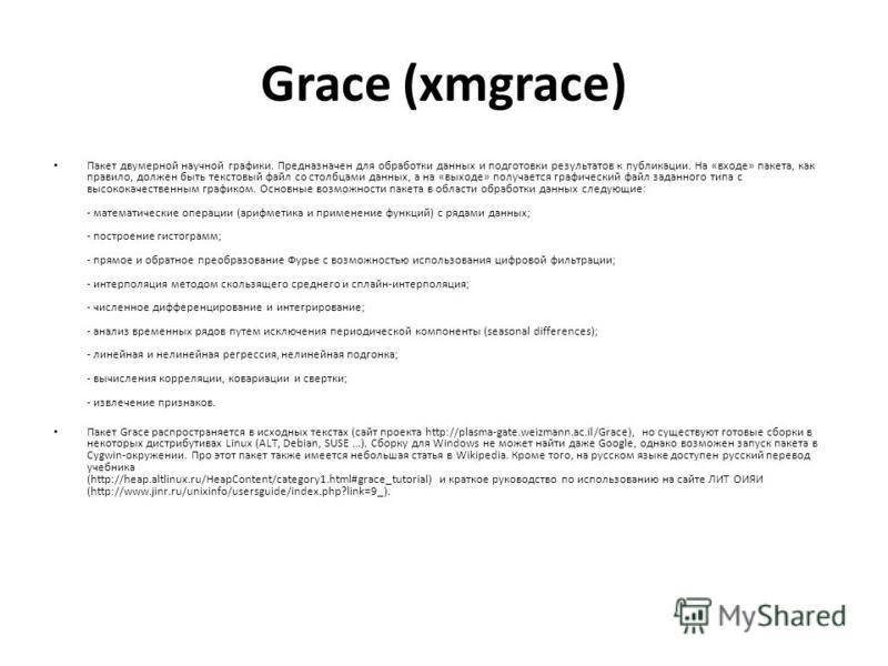 Grace (xmgrace) Пакет двумерной научной графики. Предназначен для обработки данных и подготовки результатов к публикации. На «входе» пакета, как правило, должен быть текстовый файл со столбцами данных, а на «выходе» получается графический файл заданн