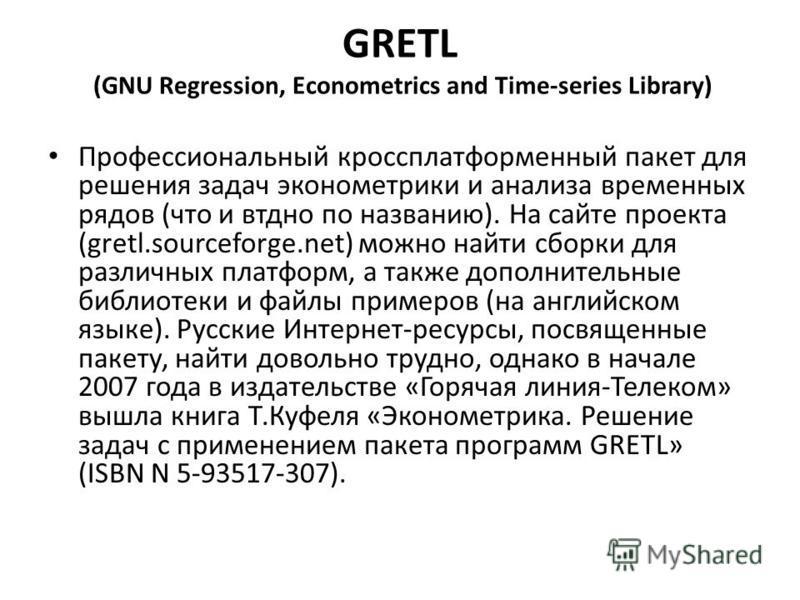 GRETL (GNU Regression, Econometrics and Time-series Library) Профессиональный кроссплатформенный пакет для решения задач эконометрики и анализа временных рядов (что и видно по названию). На сайте проекта (gretl.sourceforge.net) можно найти сборки для