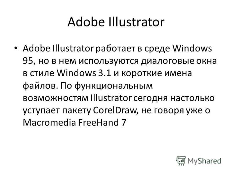 Adobe Illustrator Adobe Illustrator работает в среде Windows 95, но в нем используются диалоговые окна в стиле Windows 3.1 и короткие имена файлов. По функциональным возможностям Illustrator сегодня настолько уступает пакету CorelDraw, не говоря уже