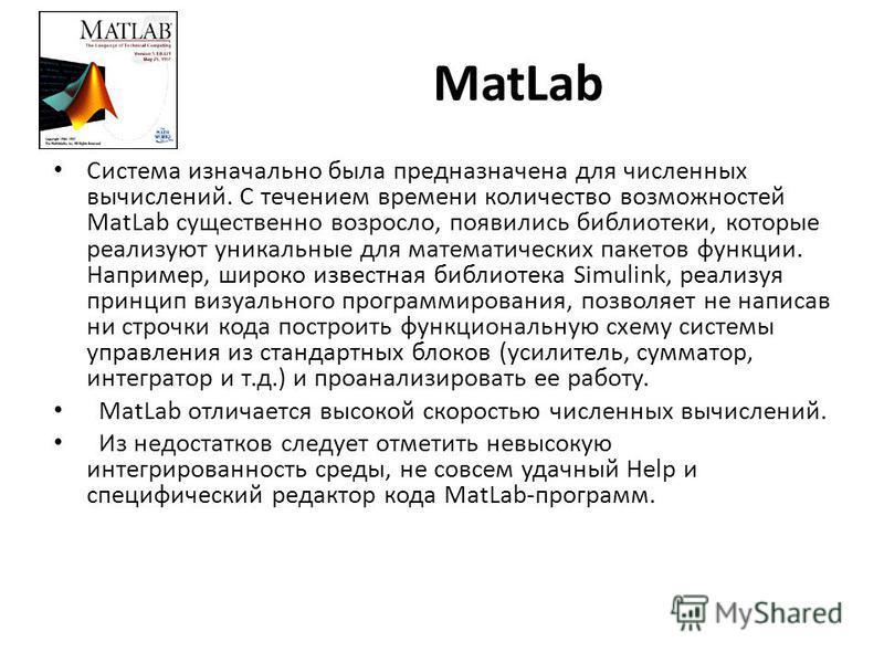 MatLab Система изначально была предназначена для численных вычислений. С течением времени количество возможностей MatLab существенно возросло, появились библиотеки, которые реализуют уникальные для математических пакетов функции. Например, широко изв