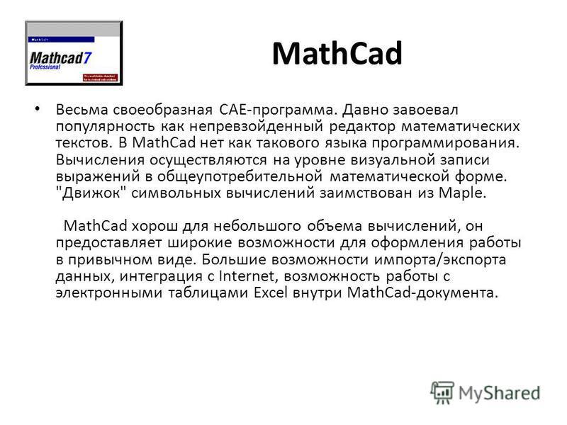 MathCad Весьма своеобразная САE-программа. Давно завоевал популярность как непревзойденный редактор математических текстов. В MathCad нет как такового языка программирования. Вычисления осуществляются на уровне визуальной записи выражений в общеупотр