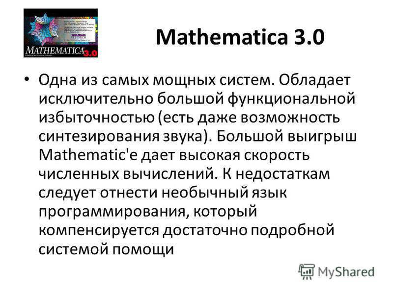 Mathematica 3.0 Одна из самых мощных систем. Обладает исключительно большой функциональной избыточностью (есть даже возможность синтезирования звука). Большой выигрыш Mathematic'е дает высокая скорость численных вычислений. К недостаткам следует отне