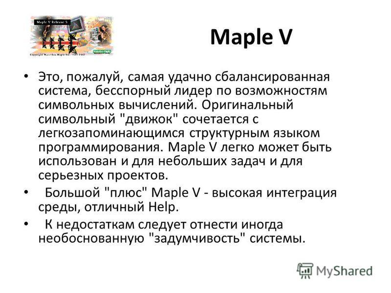 Maple V Это, пожалуй, самая удачно сбалансированная система, бесспорный лидер по возможностям символьных вычислений. Оригинальный символьный