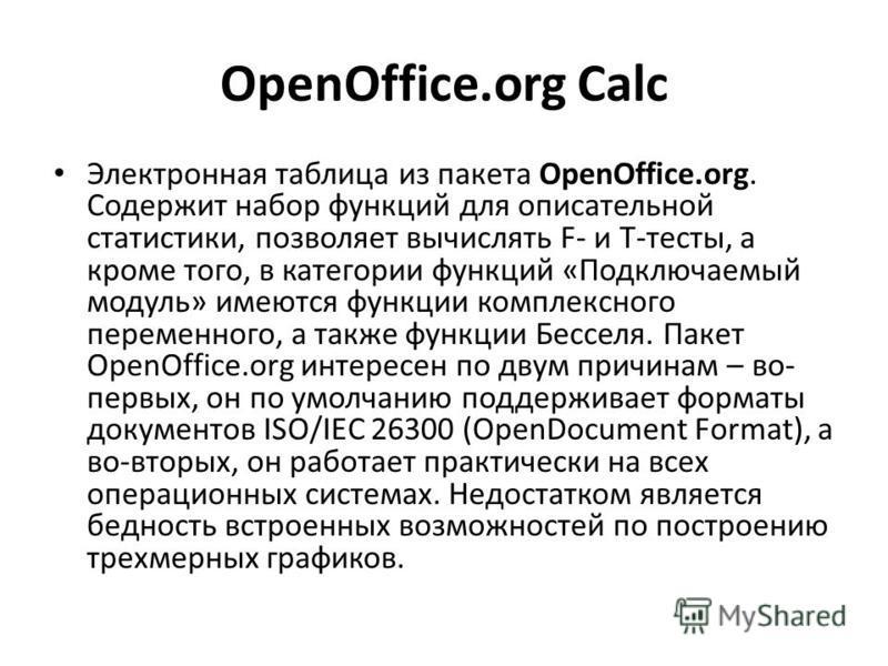 OpenOffice.org Calc Электронная таблица из пакета OpenOffice.org. Содержит набор функций для описательной статистики, позволяет вычислять F- и T-тесты, а кроме того, в категории функций «Подключаемый модуль» имеются функции комплексного переменного,