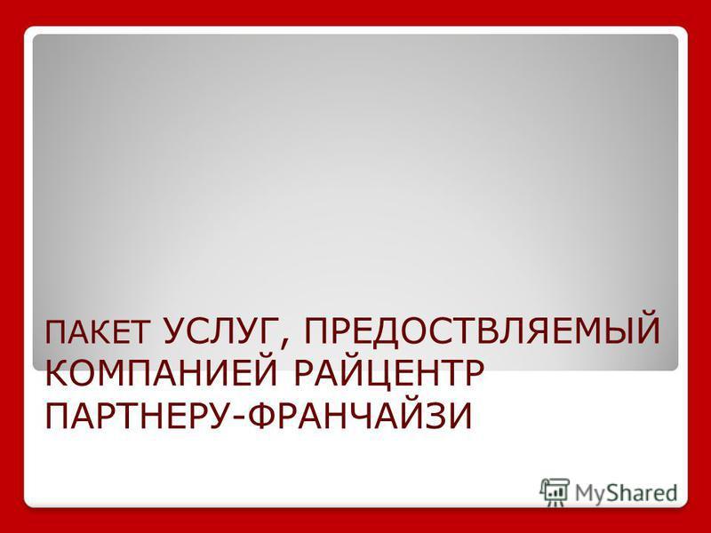 ПАКЕТ УСЛУГ, ПРЕДОСТВЛЯЕМЫЙ КОМПАНИЕЙ РАЙЦЕНТР ПАРТНЕРУ-ФРАНЧАЙЗИ