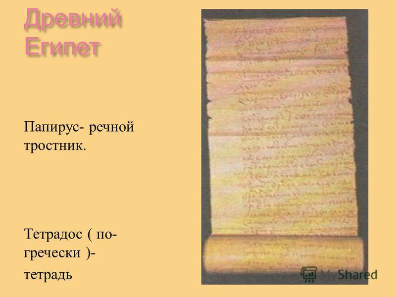 Древний Египет Папирус - речной тростник. Тетрадос ( по - гречески )- тетрадь