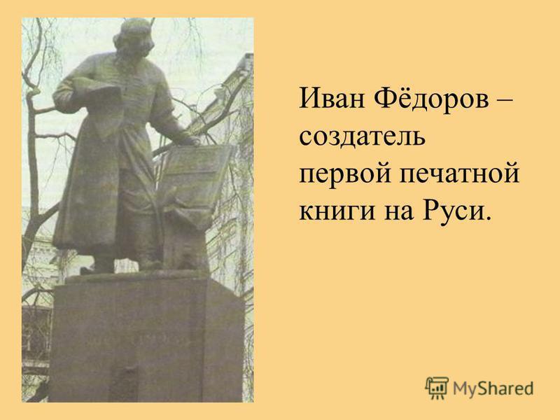Иван Фёдоров – создатель первой печатной книги на Руси.