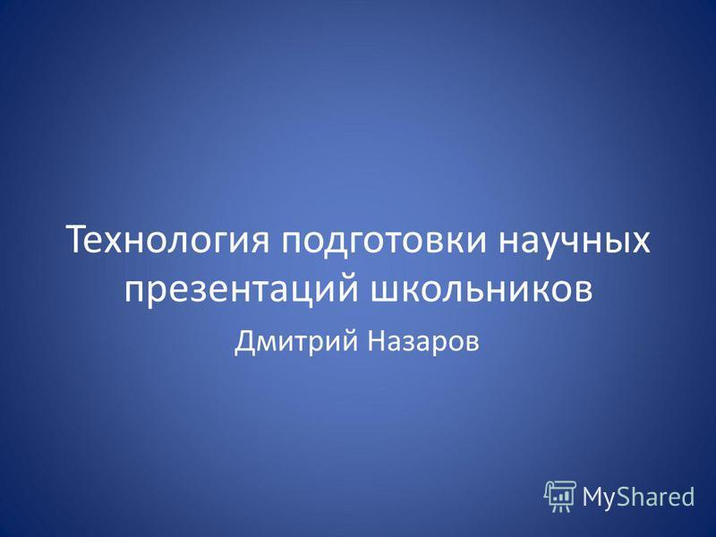 Технология подготовки научных презентаций школьников Дмитрий Назаров