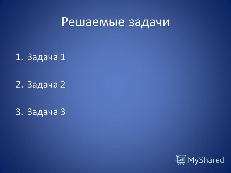 Решаемые задачи 1. Задача 1 2. Задача 2 3. Задача 3