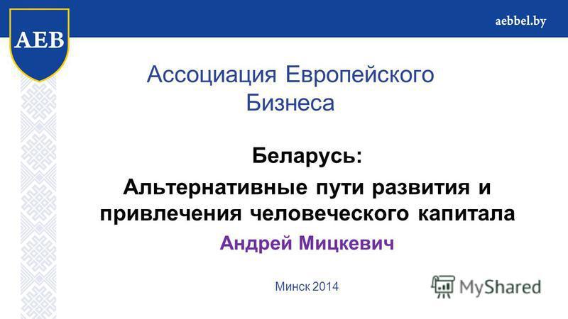 Ассоциация Европейского Бизнеса Беларусь: Альтернативные пути развития и привлечения человеческого капитала Андрей Мицкевич Минск 2014