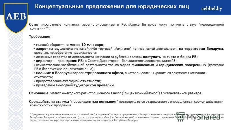 Суть: иностранные компании, зарегистрированные в Республике Беларусь могут получить статус нерезидентной компании*. Требования: годовой оборот не менее 10 млн евро; запрет на осуществление какой-либо торговой и/или иной коммерческой деятельности на т
