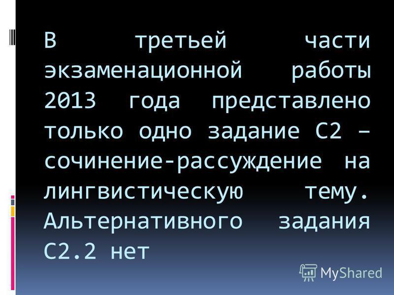 В третьей части экзаменационной работы 2013 года представлено только одно задание С2 – сочинение-рассуждение на лингвистическую тему. Альтернативного задания С2.2 нет