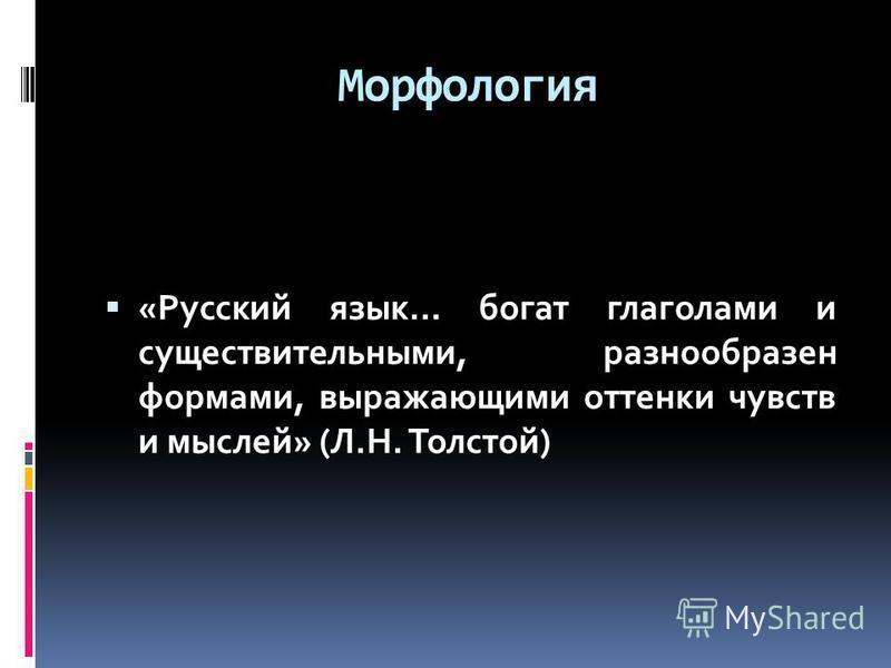 Морфология «Русский язык… богат глаголами и существительными, разнообразен формами, выражающими оттенки чувств и мыслей» (Л.Н. Толстой)