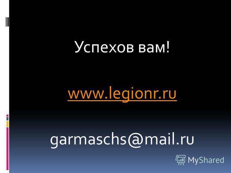 Успехов вам! www.legionr.ru garmaschs@mail.ru