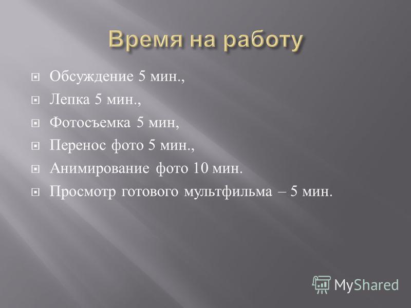 Обсуждение 5 мин., Лепка 5 мин., Фотосъемка 5 мин, Перенос фото 5 мин., Анимирование фото 10 мин. Просмотр готового мультфильма – 5 мин.