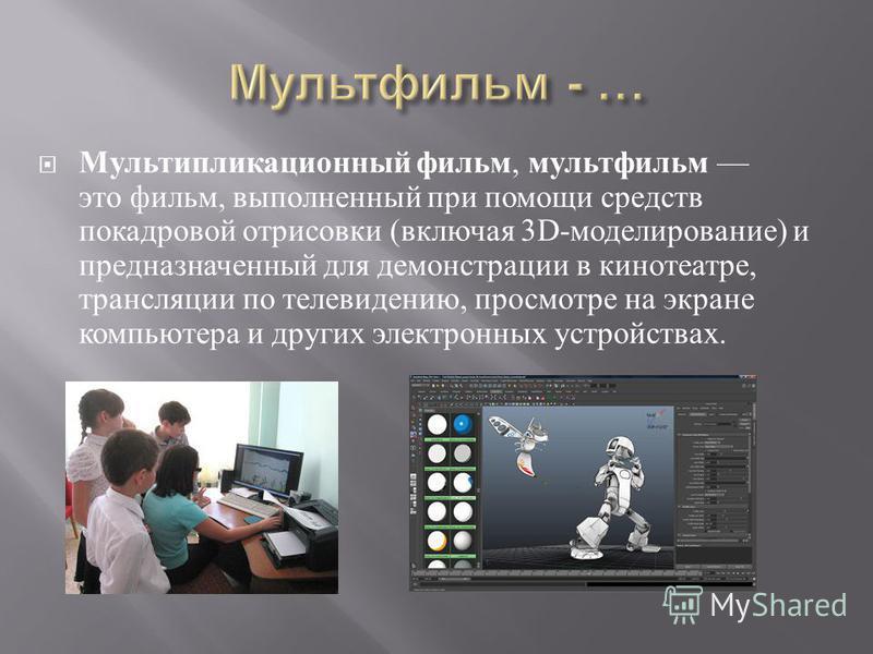 Мультипликационный фильм, мультфильм это фильм, выполненный при помощи средств покадровой отрисовки ( включая 3D- моделирование ) и предназначенный для демонстрации в кинотеатре, трансляции по телевидению, просмотре на экране компьютера и других элек