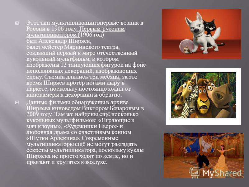 Этот тип мультипликации впервые возник в России в 1906 году. Первым русским мультипликатором (1906 год ) был Александр Ширяев, балетмейстер Мариинского театра, создавший первый в мире отечественный кукольный мультфильм, в котором изображены 12 танцую